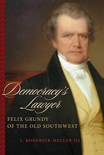 Democracy's Lawyer: Felix Grundy of the Old: J. Roderick Heller
