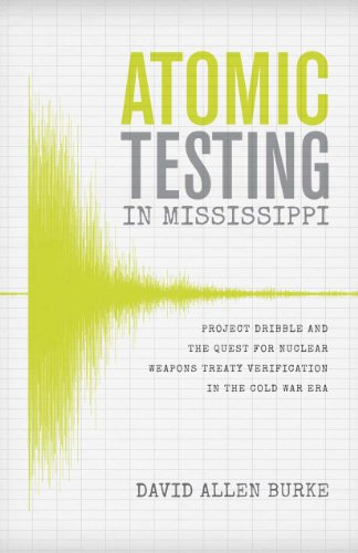 Atomic Testing in Mississippi: Project Dribble and the Quest for Nuclear Weapons Treaty ...