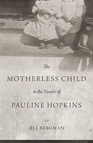 The Motherless Child in the Novels of Pauline Hopkins: Jill Bergman