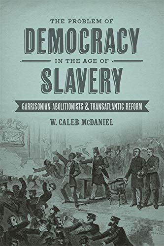 The Problem of Democracy in the Age of Slavery: Garrisonian Abolitionists & Transatlantic ...
