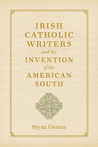 Irish Catholic Writers and the Invention of the American South (Hardcover): Bryan Giemza