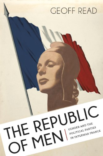 The Republic of Men: Gender and the Political Parties in Interwar France (Hardcover): Geoff Read