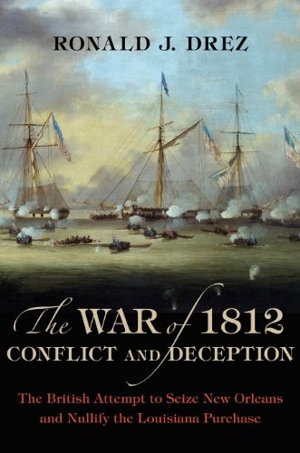 The War of 1812, Conflict and Deception: The British Attempt to Seize New Orleans and Nullify the ...