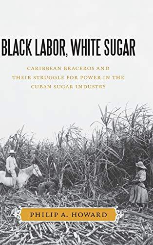 Black Labor, White Sugar: Caribbean Braceros and Their Struggle for Power in the Cuban Sugar ...