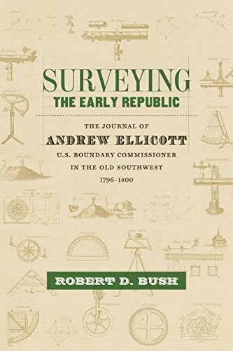 Surveying the Early Republic: The Journal of Andrew Ellicott, U.S. Boundary Commissioner in the Old...