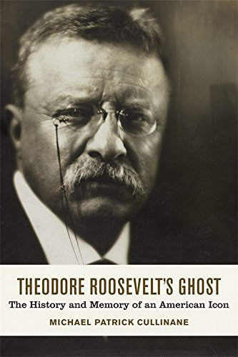 Theodore Roosevelt's Ghost: The History and Memory of an American Icon