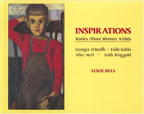 Inspirations: Stories about Women Artists: Georgia O'Keeffe, Frida Kahlo, Alice Neel, Faith Ringgold