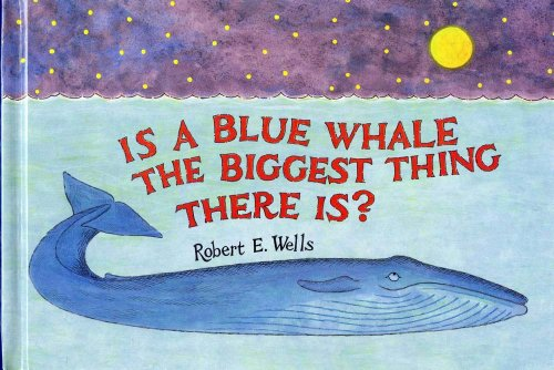 Is a Blue Whale the Biggest Thing There Is? (Robert E. Wells Science Series): Wells, Robert E.