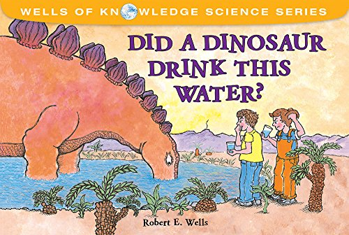 Did a Dinosaur Drink This Water?: Robert E. Wells;