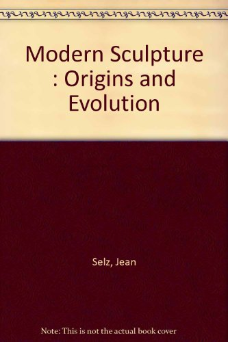 Modern Sculpture : Origins and Evolution: Jean Selz
