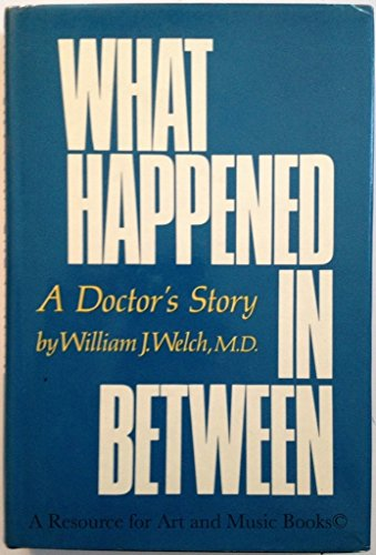 What Happened in Between : A Doctor's Story: William J. Welch