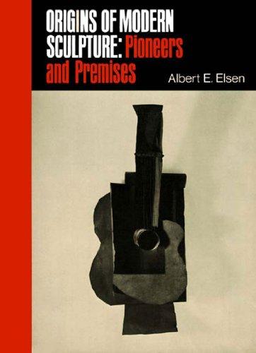 Origins of Modern Sculpture: Pioneers and Premises: Elsen, Albert E.