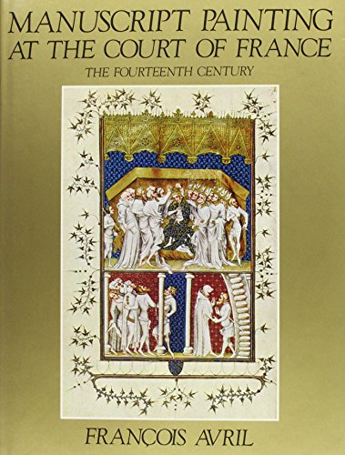 Manuscript Painting At The Court Of France: The Fourteenth Century, 1310-1380.: Avril, Francois.