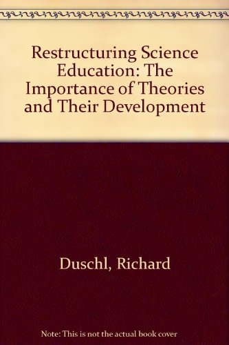 Restructuring Science Education: The Importance of Theories and Their Developments: Duschl, Richard...
