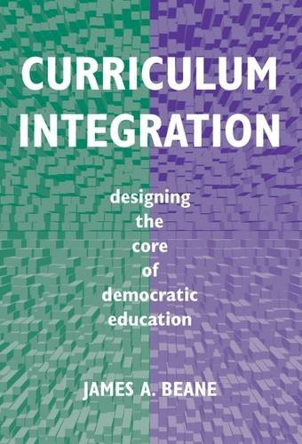 Curriculum Integration: Designing the Core of Democratic Education: James A. Beane