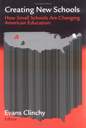 Creating New Schools : How Small Schools Are Changing American Education: Clinchy, Evans (Ed.)