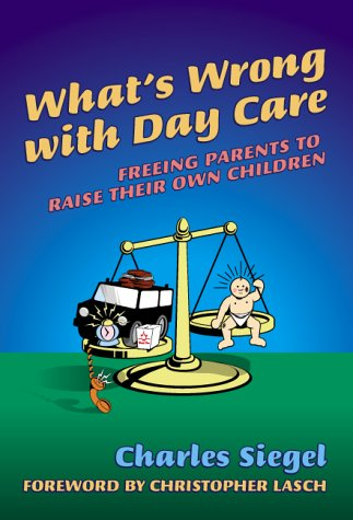 What's Wrong with Day Care: Freeing Parents to Raise Their Own Children (0807739812) by Charles Siegel