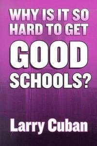 Why Is It So Hard to Get Good Schools? (0807742953) by Cuban, Larry