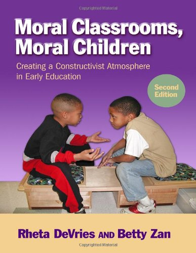 Moral Classrooms, Moral Children: Creating a Constructivist Atmosphere in Early Education, Second Edition (Early Childhood Education) (0807753408) by Rheta DeVries; Betty Zan
