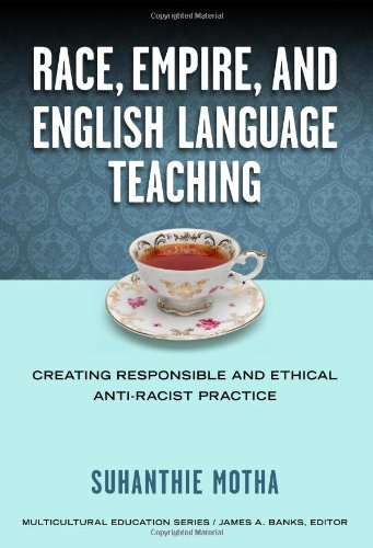 9780807755129: Race, Empire, and English Language Teaching: Creating Responsible and Ethical Anti-Racist Practice (Multicultural Education Series)