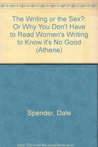 The Writing or the Sex?: Or Why You Don't Have to Read Women's Writing to Know It's No Good (Athene Series) (0807762482) by Dale Spender