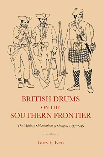 British Drums on the Southern Frontier : The Military Colonization of George, 1733-1749: Ivers, ...