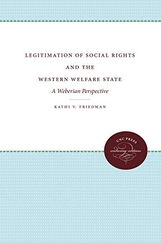 LEGITIMATION OF SOCIAL RIGHTS & THE WESTERN WELFARE STATE : A WEBERIAN PERSPECTIVE.: Friedman, ...