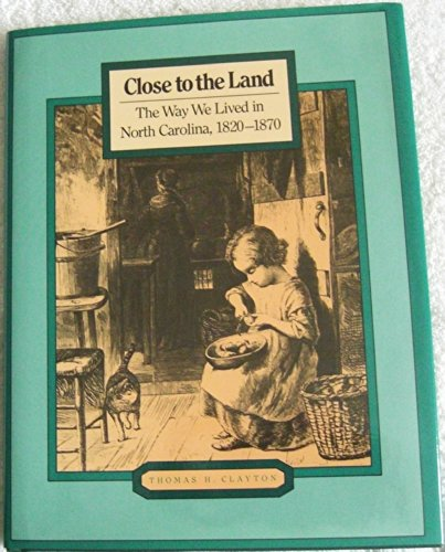 Close to the land: The way we lived in North Carolina, 1820-1870: Thomas H Clayton