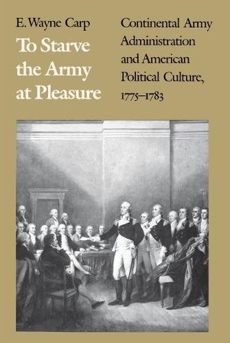 To Starve the Army at Pleasure: Continental Army Administration and American Political Culture, ...