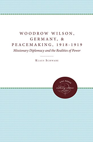 Woodrow Wilson, Revolutionary Germany, and Peacemaking, 1918-1919: Missionary Diplomacy and the ...