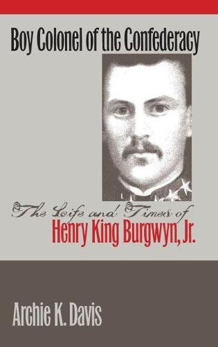 Boy Colonel of the Confederacy: The Life and Times of Henry King Burgwyn, Jr.: Davis, Archie K.