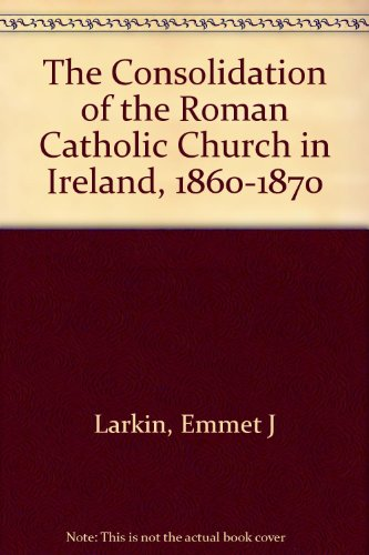 The Consolidation of the Roman Catholic Church in Ireland, 1860-1870 (9780807817254) by Emmet Larkin