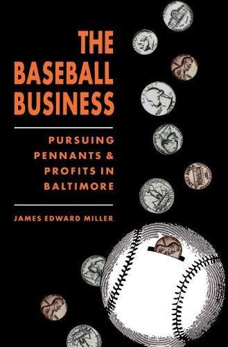 THE BASEBALL BUSINESS: Pursuing Pennants and Profits in Baltimore