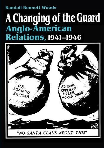 A Changing of the Guard: Anglo-american Relations, 1941-1946: Woods, Randall Bennett