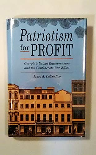 Patriotism for Profit: Georgia's Urban Entrepreneurs and the Confederate War Effort