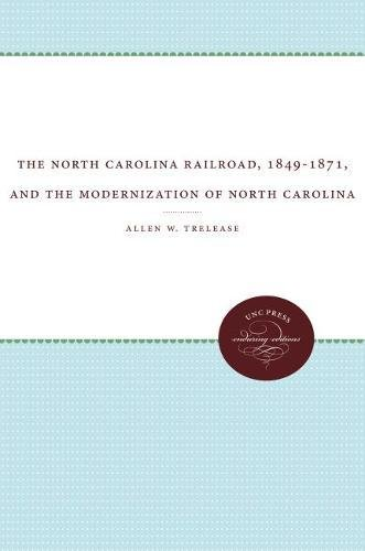 The North Carolina Railroad, 1849-1871, and the Modernization of North Carolina: Trelease, Allen W.