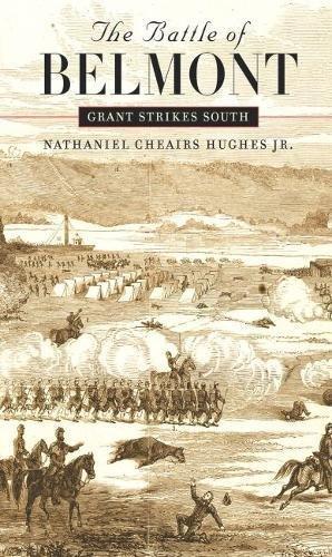 THE BATTLE OF BELMONT - Grant Strikes South: Hughes, Nathaniel Cheairs, jr,