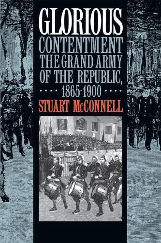 Glorious Contentment: The Grand Army of the Republic, 1865-1900.: McCONNELL, Stuart.
