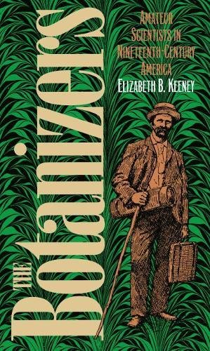 Botanizers: Amateur Scientists in Nineteenth Century America: Keeney, Elizabeth B.