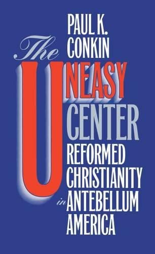 The Uneasy Center: Reformed Christianity in Antebellum America: Conkin, Paul K.