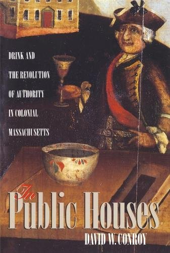 In Public Houses; Drink & the Revolution of Authority in Colonial Massachusetts