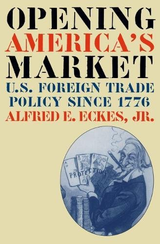 Opening America's market : U.S. foreign trade policy since 1776.: Eckes, Alfred E.