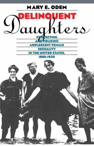 DELINQUENT DAUGHTERS: Protecting and Policing Adolescent Female Sexuality in the United States, ...