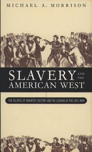 Slavery and the American West: The Eclipse of Manifest Destiny and the Coming of the Civil War: ...
