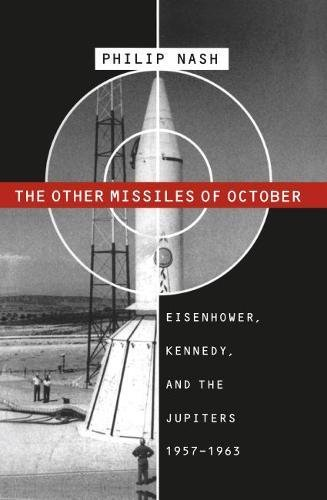 The Other Missiles of October Eisenhower, Kennedy, and the Jupiters, 1957-1963: Nash, Philip