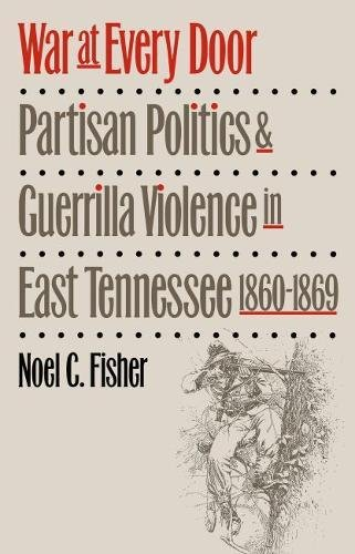 War at Every Door: Partisan Politics and Guerrilla Violence in East Tennessee, 1860-1869: Fisher, ...