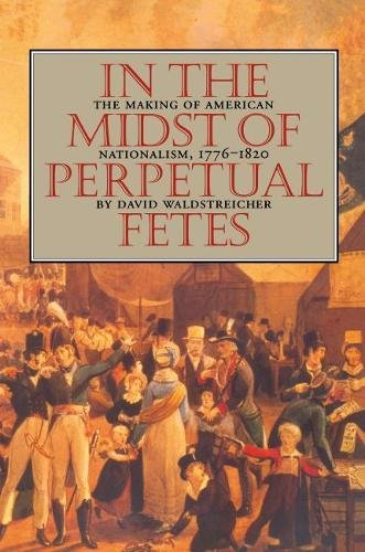 In the Midst of Perpetual Fetes The Making of American Nationalism, 1776-1820: Waldstreicher, David