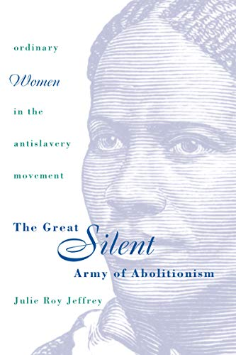 THE GREAT SILENT ARMY OF ABOLITIONISM: ORDINARY WOMEN IN THE ANTISLAVERY MOVEMENT: Julie Roy ...
