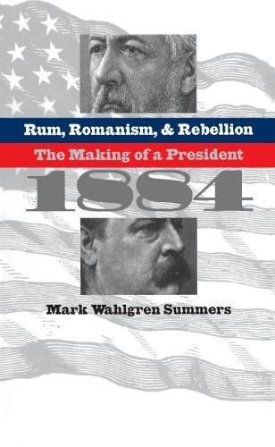 9780807825242: Rum, Romanism, and Rebellion: The Making of a President, 1884