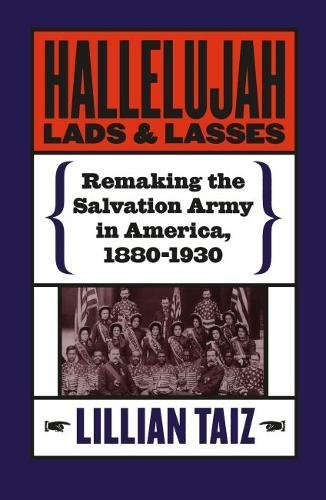 Hallelujah Lads and Lasses: Remaking the Salvation Army in America, 1880-1930: Lillian Taiz